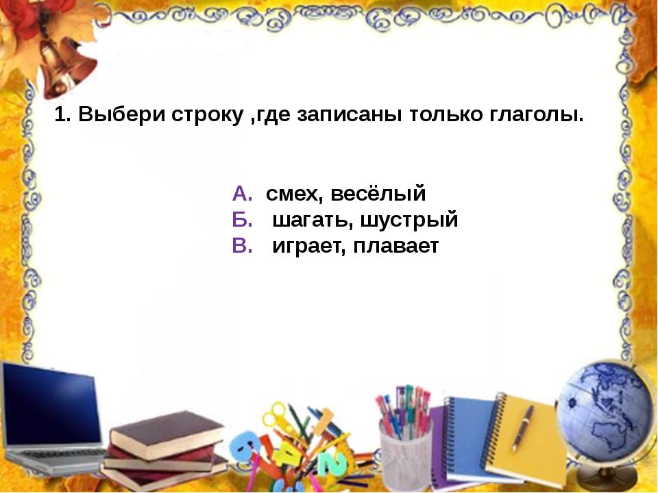 Выбери строку ,где записаны только глаголы. А. смех, весёлый Б. шагать, шустр...