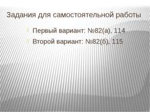 Задания для самостоятельной работы Первый вариант: №82(а), 114 Второй вариант