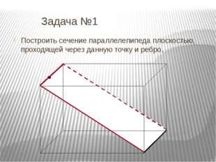 Задача №1 Построить сечение параллелепипеда плоскостью, проходящей через