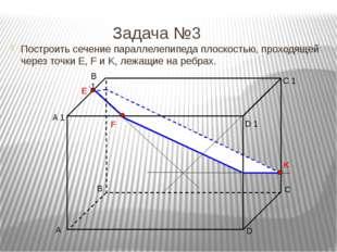 Задача №3 Построить сечение параллелепипеда плоскостью, проходящей через точ
