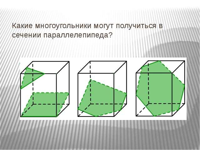 Какие многоугольники могут получиться в сечении параллелепипеда?