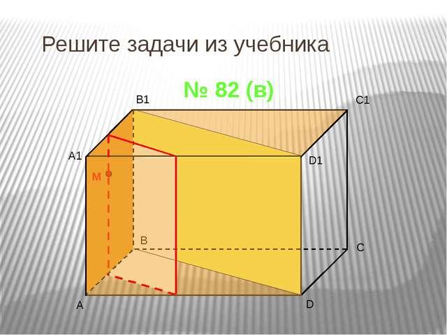 Решите задачи из учебника № 82 (в) A B C1 D A1 B1 D1 C M