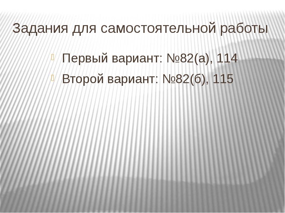 Задания для самостоятельной работы Первый вариант: №82(а), 114 Второй вариант...