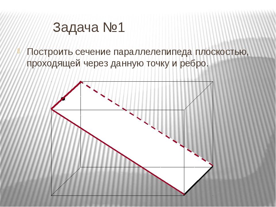Задача №1 Построить сечение параллелепипеда плоскостью, проходящей через...
