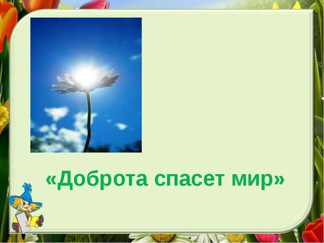 «Доброта спасет мир»