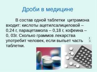 Дроби в медицине В состав одной таблетки цитрамона входит: кислоты ацетилса