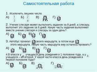 Самостоятельная работа 1. Исключить лишнее число А) Б) В) Г) 2. Ученик слесар