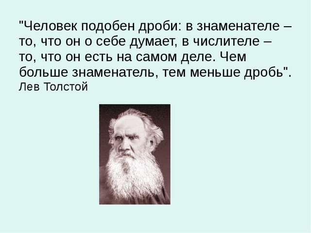 """""""Человек подобен дроби: в знаменателе – то, что он о себе думает, в числителе..."""