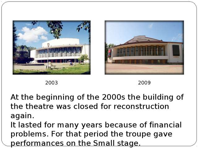 2003 2009 At the beginning of the 2000s the building of the theatre was close...
