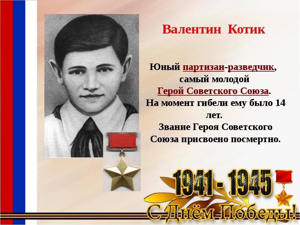 Валентин Котик Юныйпартизан-разведчик, самый молодойГерой Советского Союза....
