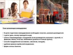 План организации командировки: В целях подготовки командирования необходимо п
