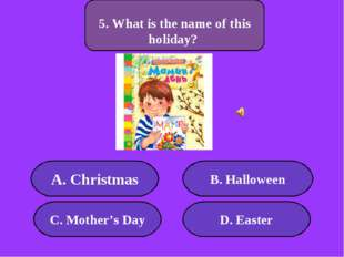 А. Christmas B. Halloween C. Mother's Day D. Easter 300 points 5. What is the