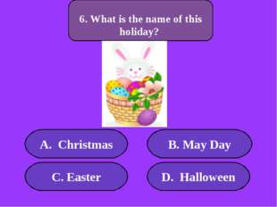 А. Christmas B. May Day C. Easter D. Halloween 500 points 6. What is the name