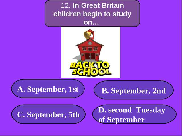 12. In Great Britain children begin to study on… А. September, 1st C. Septemb...