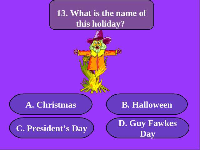 А. Christmas B. Halloween C. President's Day D. Guy Fawkes Day 300 points 13....