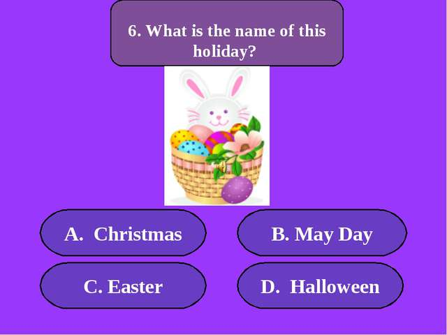А. Christmas B. May Day C. Easter D. Halloween 500 points 6. What is the name...