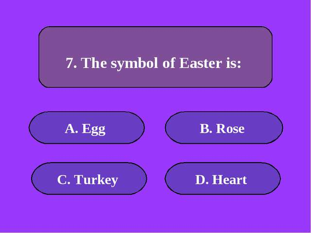 А. Egg B. Rose C. Turkey D. Heart 50000 points 7. The symbol of Easter is: