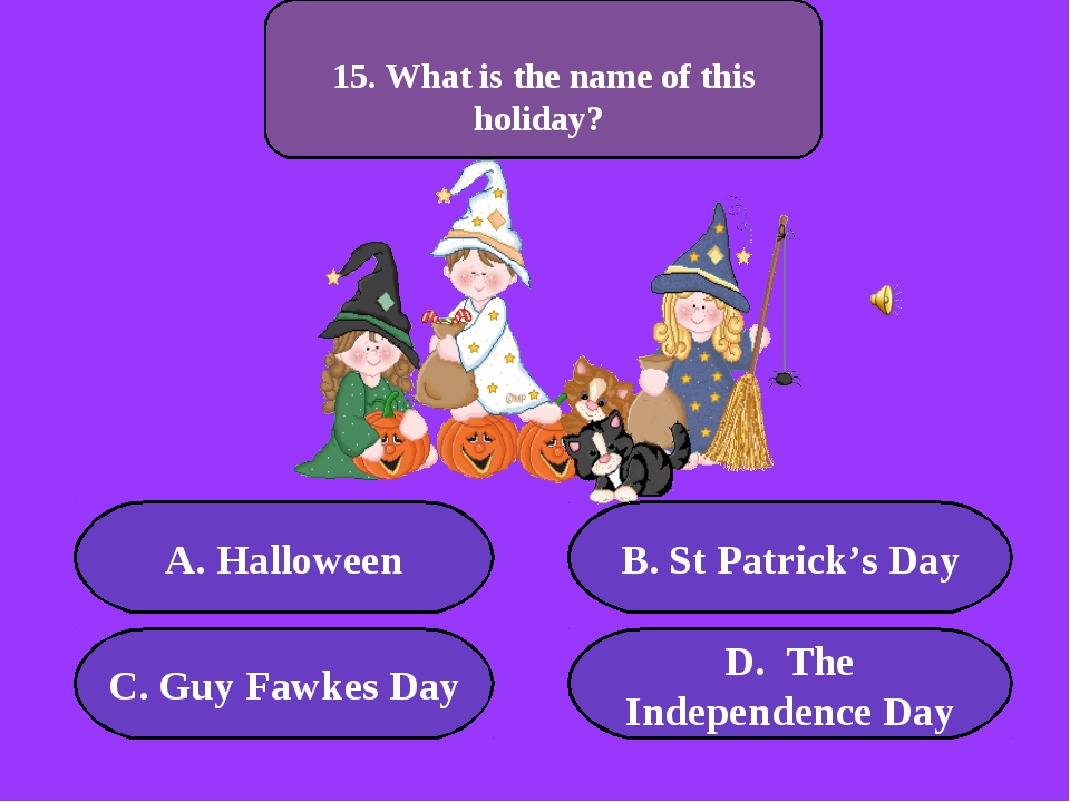 А. Halloween B. St Patrick's Day C. Guy Fawkes Day D. The Independence Day 50...