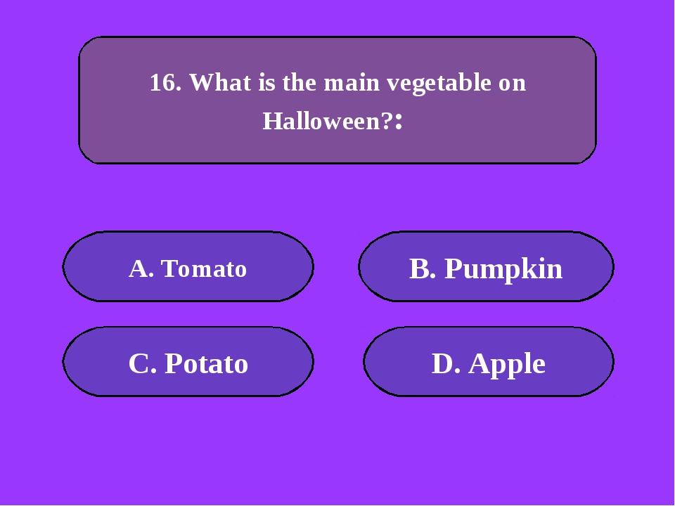 А. Tomato B. Pumpkin C. Potato D. Apple 100 points 16. What is the main veget...