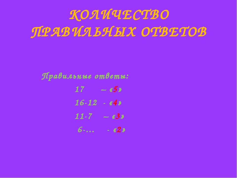КОЛИЧЕСТВО ПРАВИЛЬНЫХ ОТВЕТОВ Правильные ответы: 17 – «5» 16-12 - «4» 11-7 –...