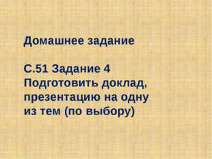 Домашнее задание С.51 Задание 4 Подготовить доклад, презентацию на одну из те