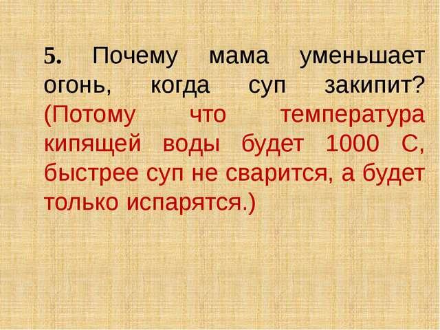 5. Почему мама уменьшает огонь, когда суп закипит? (Потому что температура к...
