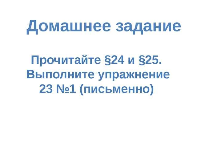 Домашнее задание Прочитайте §24 и §25. Выполните упражнение 23 №1 (письменно)