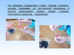 На середину квадратика ставят торцом стержень, шпажку (например не заточенный
