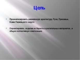 Цель Проанализировать деревянную архитектуру Руси, Прикамья, Коми-Пермяцкого