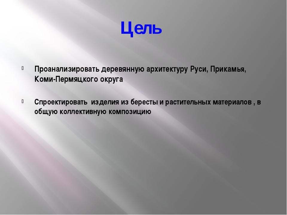 Цель Проанализировать деревянную архитектуру Руси, Прикамья, Коми-Пермяцкого...