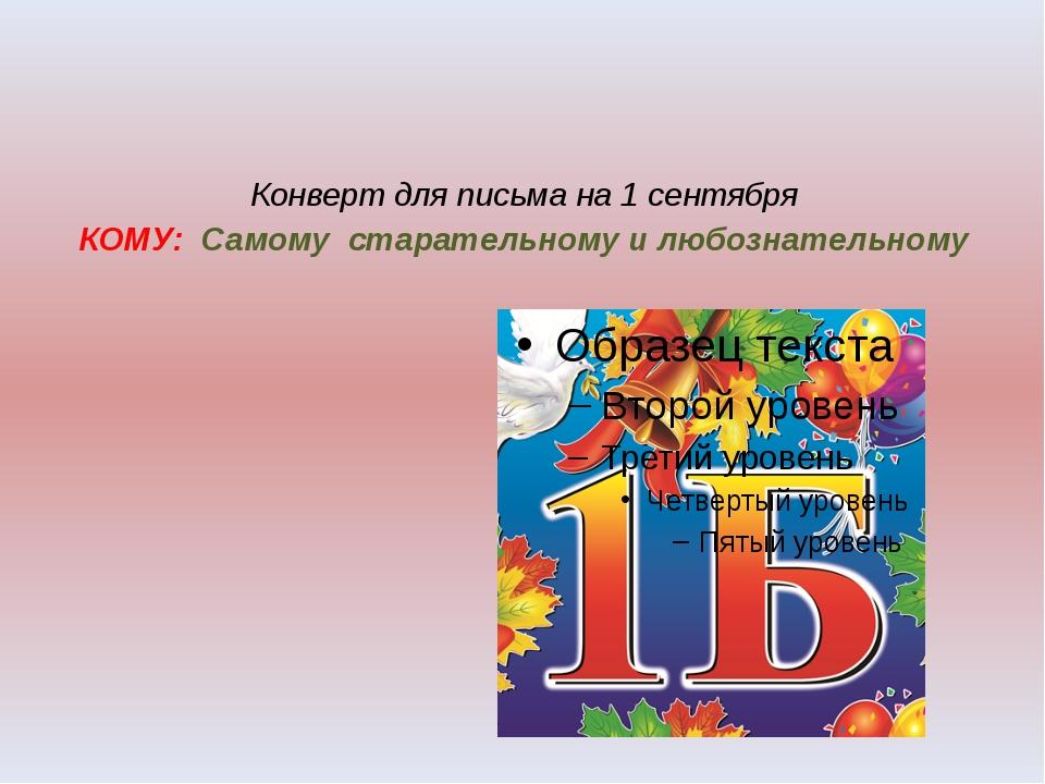 Конверт для письма на 1 сентября КОМУ: Самому старательному и любознательному
