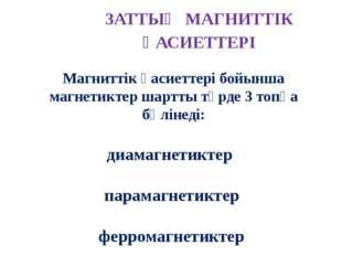 ЗАТТЫҢ МАГНИТТIК ҚАСИЕТТЕРI Орта Вакуум Диамагнетик Парамагнетик Ферромагнети