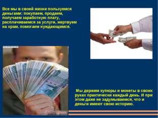 Все мы в своей жизни пользуемся деньгами: покупаем, продаем, получаем заработ