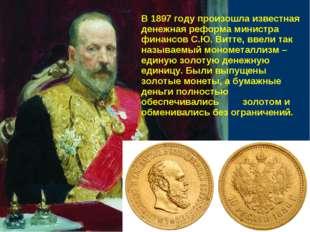 В 1897 году произошла известная денежная реформа министра финансов С.Ю. Витте