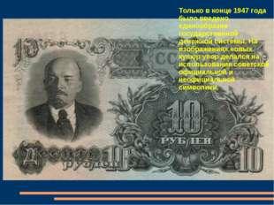 Только в конце 1947 года было введено единообразие государственной денежной с
