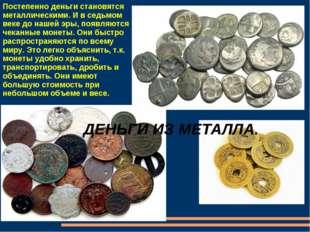 ДЕНЬГИ ИЗ МЕТАЛЛА. Постепенно деньги становятся металлическими. И в седьмом в