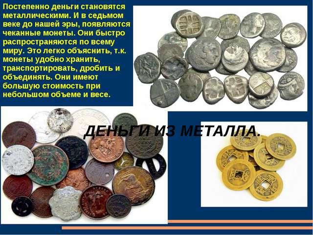 ДЕНЬГИ ИЗ МЕТАЛЛА. Постепенно деньги становятся металлическими. И в седьмом в...