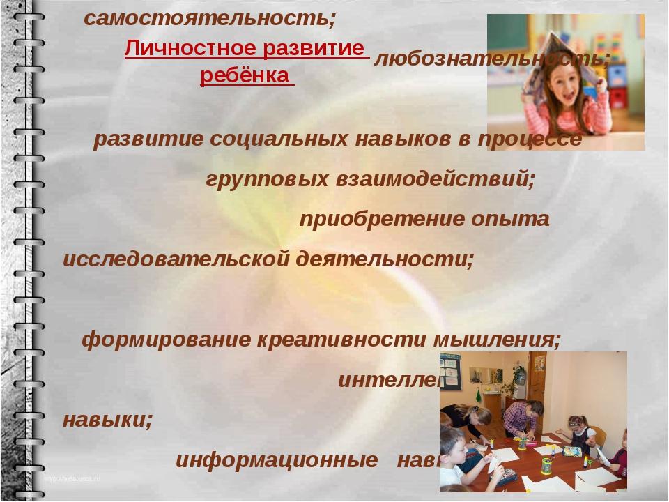 Личностное развитие ребёнка ⋆ самостоятельность; ⋆ любознательность; ⋆ развит...