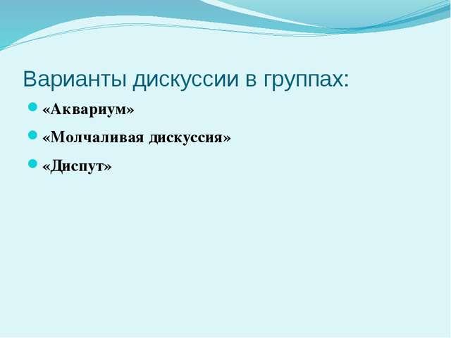 Варианты дискуссии в группах: «Аквариум» «Молчаливая дискуссия» «Диспут»