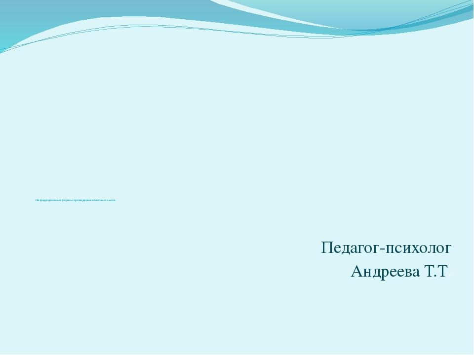 Нетрадиционные формы проведение классных часов Педагог-психолог Андреева Т.Т.