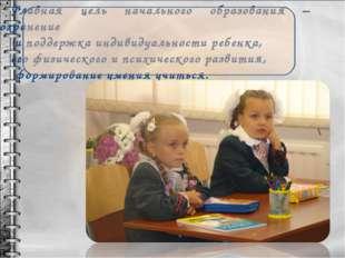 Главная цель начального образования – сохранение и поддержка индивидуальности