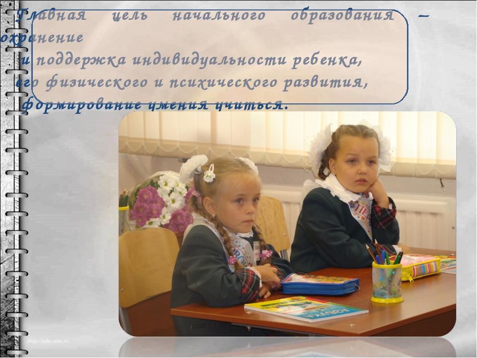Главная цель начального образования – сохранение и поддержка индивидуальности...