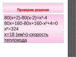 Проверим решение 80(х+2)-80(х-2)=х²-4 80х+160-80х+160-х²+4=0 х²=324 х=18 (км/