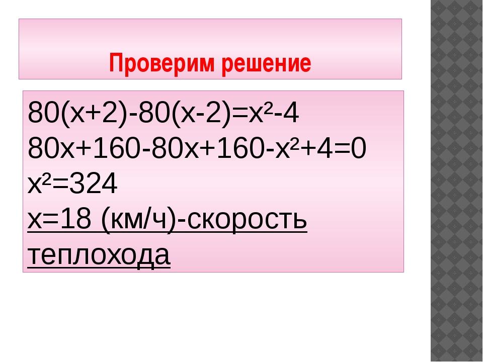 Проверим решение 80(х+2)-80(х-2)=х²-4 80х+160-80х+160-х²+4=0 х²=324 х=18 (км/...
