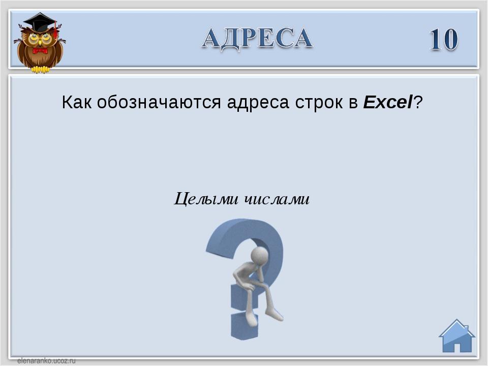 Целыми числами Как обозначаются адреса строк в Excel?