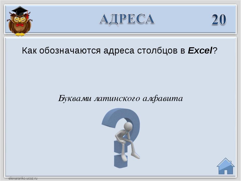 Как обозначаются адреса столбцов в Excel? Буквами латинского алфавита