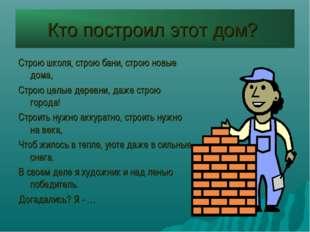 Кто построил этот дом? Строю школя, строю бани, строю новые дома, Строю целые