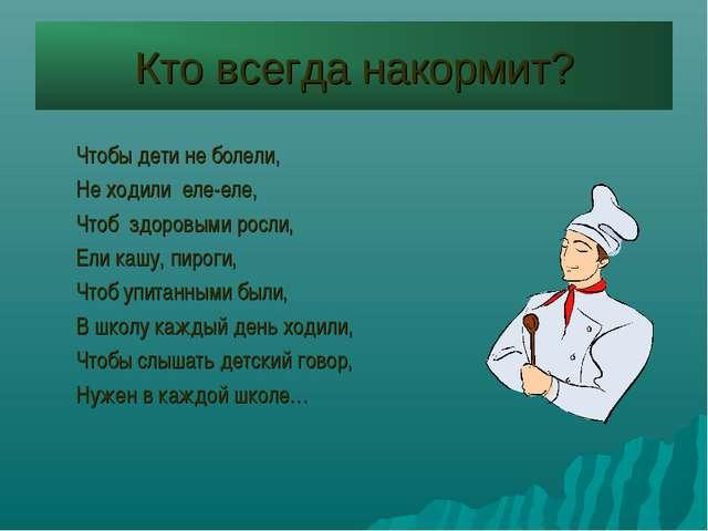 Кто всегда накормит? Чтобы дети не болели, Не ходили еле-еле, Чтоб здоровыми...
