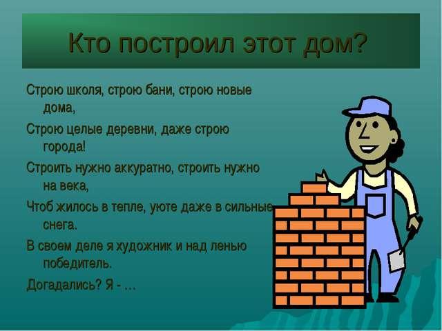 Кто построил этот дом? Строю школя, строю бани, строю новые дома, Строю целые...