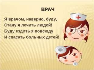 ВРАЧ Я врачом, наверно, буду, Стану я лечить людей! Буду ездить я повсюду И с